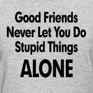 GOOD FRIENDS NEVER LET YOU DO STUPID THINGS ALONE! T-Shirts - Women's T-Shirt
