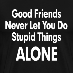 GOOD FRIENDS NEVER LET YOU DO STUPID THINGS ALONE! T-Shirts - Men's Premium T-Shirt