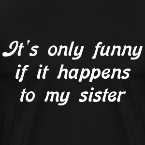 It's only funny.. my sister - Men's Premium T-Shirt