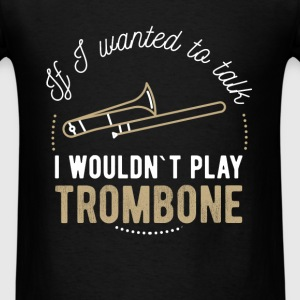 If I wanted to talk I wouldn`t play trombone - Men's T-Shirt