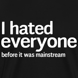I hated everyone before it was mainstream T-Shirts - Men's Premium T-Shirt