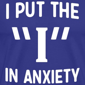 I put the I in anxiety T-Shirts - Men's Premium T-Shirt