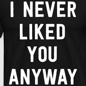 I never liked you anyway T-Shirts - Men's Premium T-Shirt
