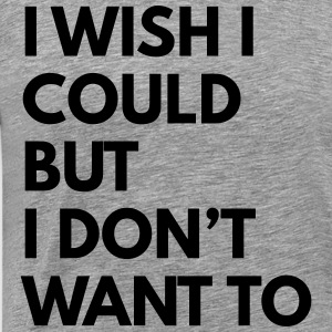 I wish I could but I don't want to T-Shirts - Men's Premium T-Shirt
