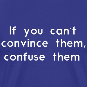 If you can't convince them, confuse them T-Shirts - Men's Premium T-Shirt