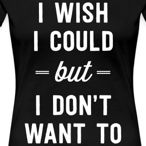 I wish I could but I don't want to T-Shirts - Women's Premium T-Shirt