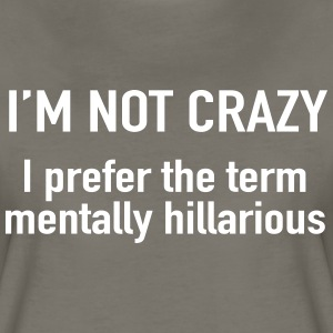 I'm not crazy. prefer the term mentally hilarious T-Shirts - Women's Premium T-Shirt