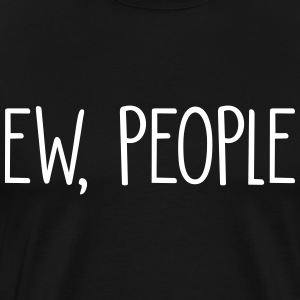 Ew, People T-Shirts - Men's Premium T-Shirt