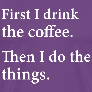First I Drink The Coffee.  Then I Do The Things. T-Shirts - Men's Premium T-Shirt