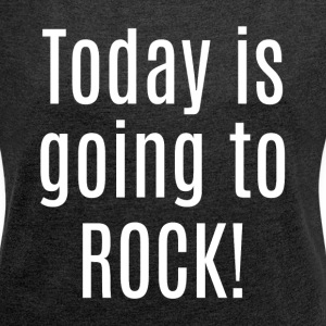TODAY IS GOING TO ROCK! T-Shirts - Women´s Rolled Sleeve Boxy T-Shirt