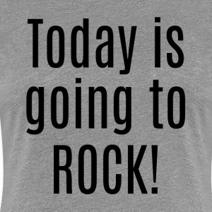 TODAY IS GOING TO ROCK! T-Shirts - Women's Premium T-Shirt