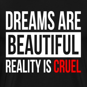 DREAMS ARE BEAUTIFUL REALITY IS CRUEL T-Shirts - Men's Premium T-Shirt