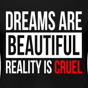 DREAMS ARE BEAUTIFUL REALITY IS CRUEL T-Shirts - Women's Premium T-Shirt