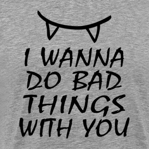 I WANNA DO BAD THINGS WITH YOU T-Shirts - Men's Premium T-Shirt
