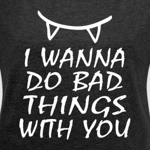 I WANNA DO BAD THINGS WITH YOU T-Shirts - Women´s Roll Cuff T-Shirt