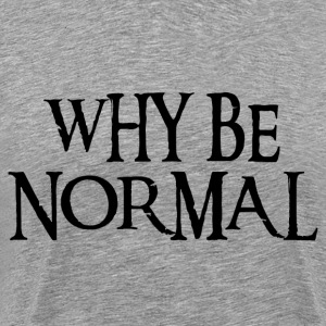 WHY BE NORMAL T-Shirts - Men's Premium T-Shirt