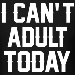 I Can't Adult Today T-Shirts - Men's T-Shirt