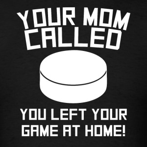 Your Mom Called You Left Your Game At Home Hockey - Men's T-Shirt