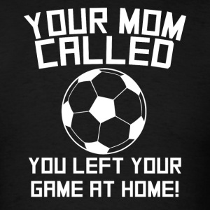 Your Mom Called You Left Your Game At Home Soccer - Men's T-Shirt