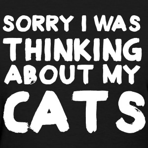 Sorry I was thinking about my cats T-Shirts - Women's T-Shirt