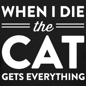 When I die the cat gets everything T-Shirts - Women's T-Shirt