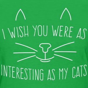 Wish you were as interesting as my cats T-Shirts - Women's T-Shirt