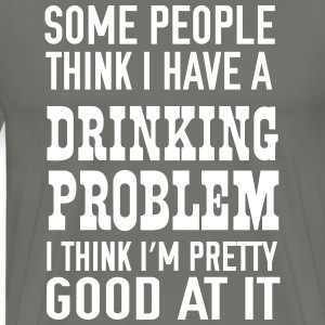 Some people thing I have a drinking problem T-Shirts - Men's Premium T-Shirt