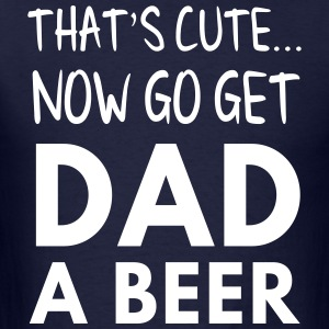 That's cute now get Dad a beer T-Shirts - Men's T-Shirt