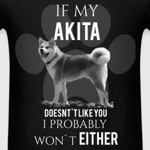 If my akita doesn't like you i probably won't eith - Men's T-Shirt