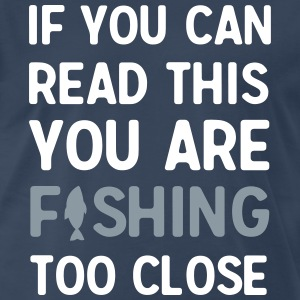 If you can read this you are fishing too close T-Shirts - Men's Premium T-Shirt