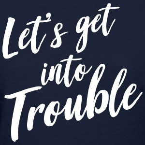 Let's get into trouble T-Shirts - Women's T-Shirt