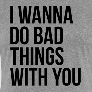 I WANNA DO BAD THINGS WITH YOU T-Shirts - Women's Premium T-Shirt