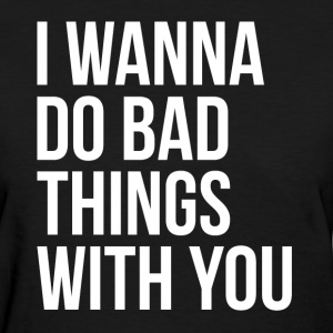 I WANNA DO BAD THINGS WITH YOU T-Shirts - Women's T-Shirt