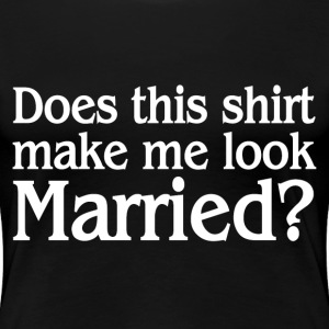 MAKE ME LOOK MARRIED T-Shirts - Women's Premium T-Shirt