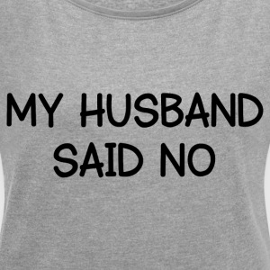 HUSBAND SAID NO T-Shirts - Women's Roll Cuff T-Shirt