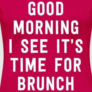 Good morning I see it's time for brunch  T-Shirts - Women's Premium T-Shirt