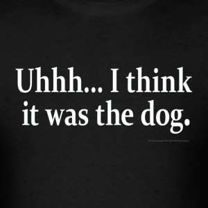 Uhhh... I think it was the dog. - Men's T-Shirt