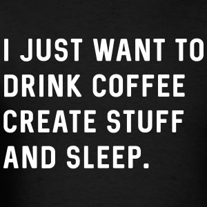 I just want to drink coffee create stuff and sleep T-Shirts - Men's T-Shirt