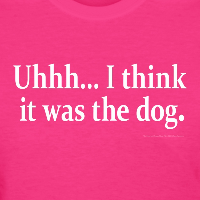 Uhhh... I think it was the dog.