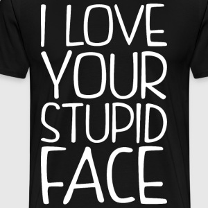 I Love Your Stupid Face T-Shirts - Men's Premium T-Shirt