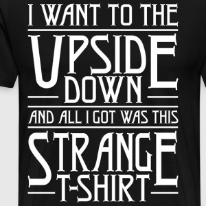 I Want To The Upside Down Got Strange T-Shirts - Men's Premium T-Shirt