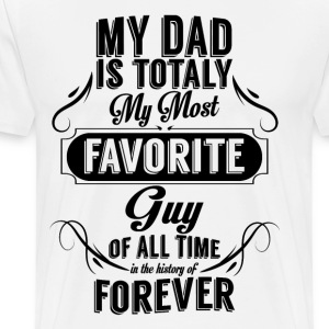 My Dad Is Totally My Most Favorite Guy T-Shirts - Men's Premium T-Shirt