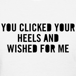 You clicked your heels and wished for me T-Shirts - Women's T-Shirt