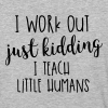 I Work Out - just kidding - I Teach Little Humans - Baseball T-Shirt