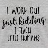 I Work Out - just kidding - I Teach Little Humans - Baseball T-Shirt