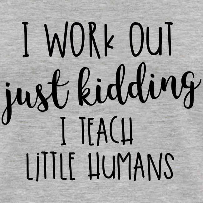 I Work Out - just kidding - I Teach Little Humans