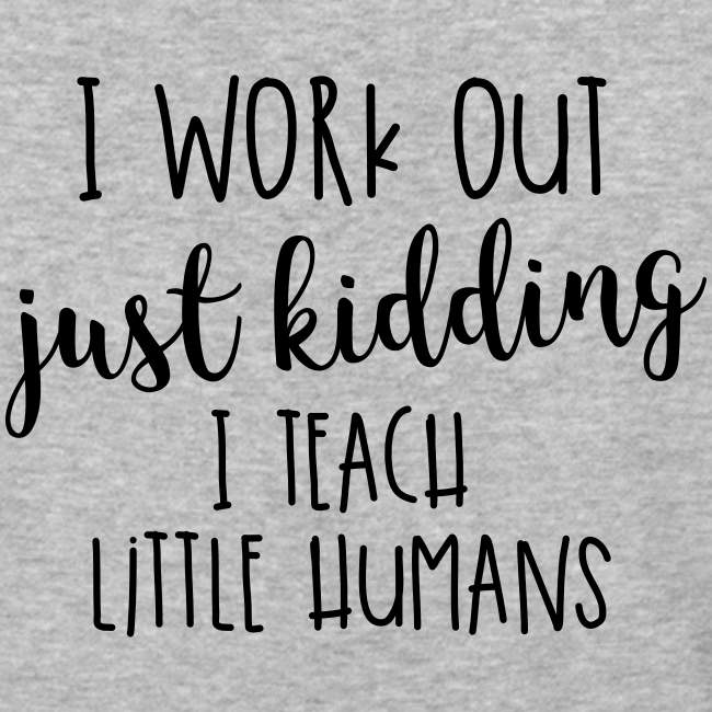 I Work Out - just kidding - I Teach Little Humans