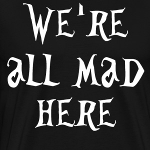 We're All Mad Here - Alice In Wonderland T-Shirts - Men's Premium T-Shirt