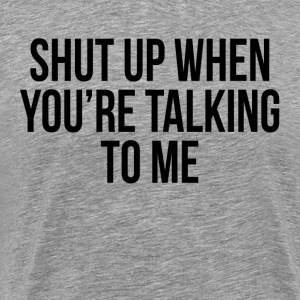 SHUT UP WHEN YOU'RE TALKING TO ME FUNNY SARCASM T-Shirts - Men's Premium T-Shirt