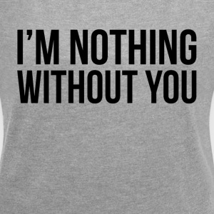 I'M NOTHING WITHOUT YOU T-Shirts - Women´s Roll Cuff T-Shirt
